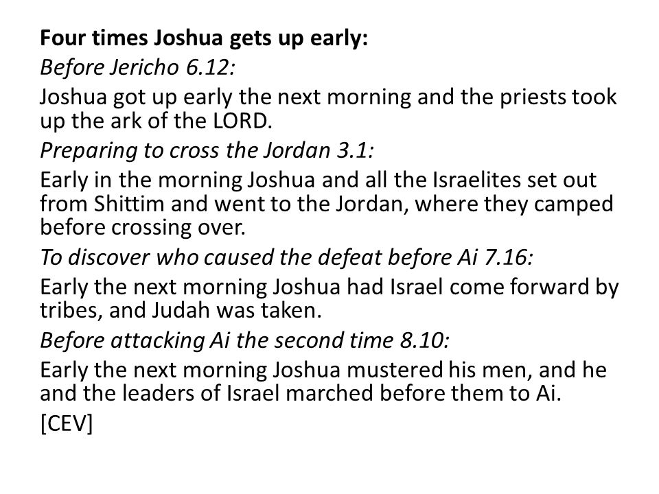 Four times Joshua gets up early: Before Jericho 6.12: Joshua got up early the next morning and the priests took up the ark of the LORD. Preparing to c