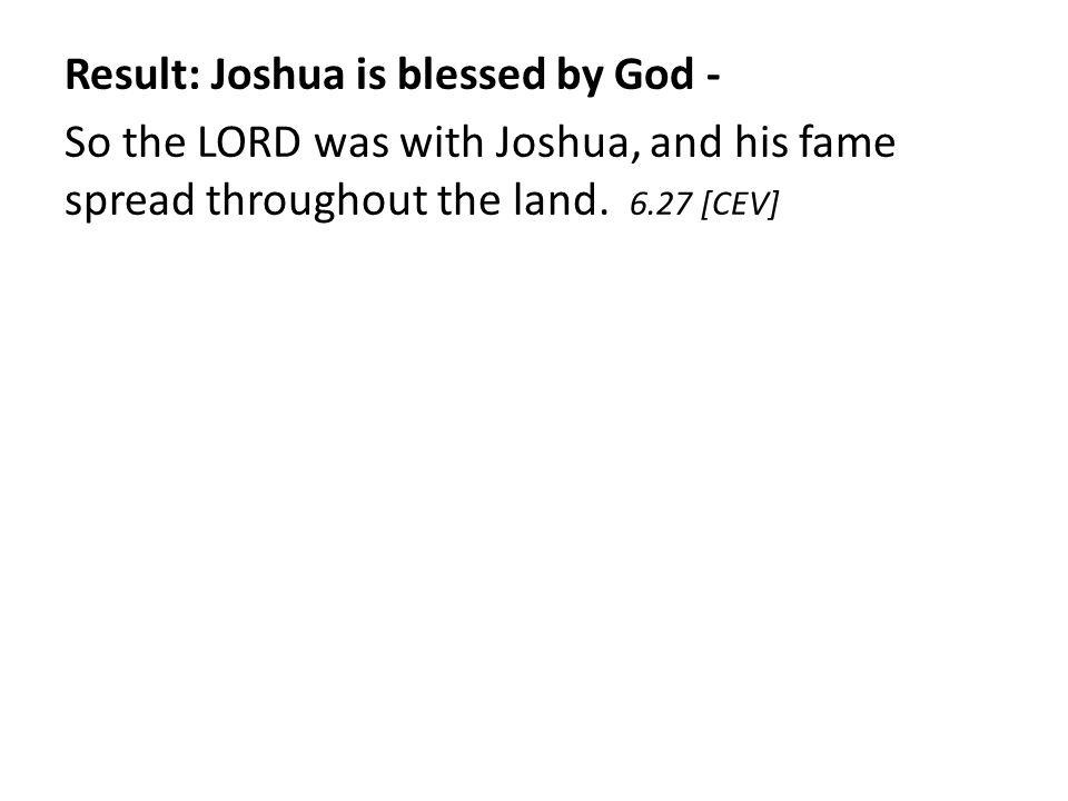 Result: Joshua is blessed by God - So the LORD was with Joshua, and his fame spread throughout the land. 6.27 [CEV]
