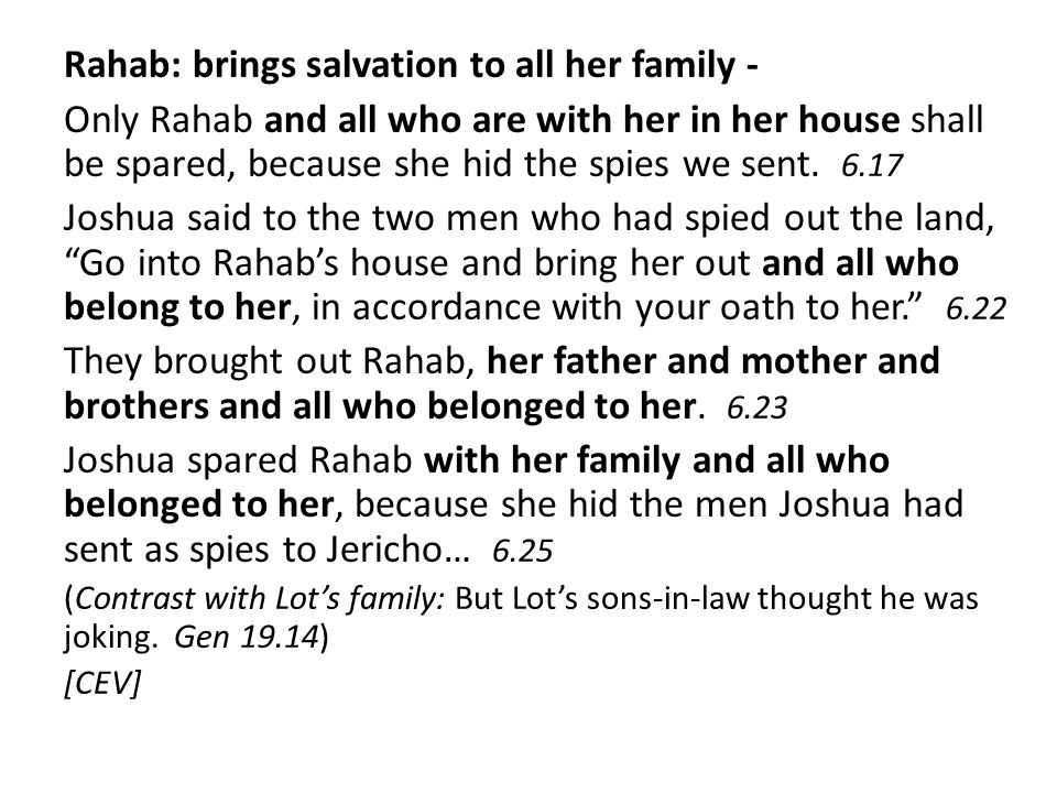 Rahab: brings salvation to all her family - Only Rahab and all who are with her in her house shall be spared, because she hid the spies we sent. 6.17