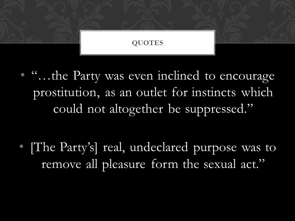 """…the Party was even inclined to encourage prostitution, as an outlet for instincts which could not altogether be suppressed."" [The Party's] real, und"