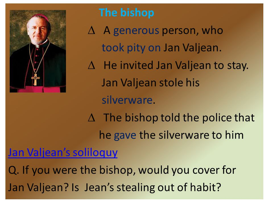 The bishop ∆ A generous person, who took pity on Jan Valjean. ∆ He invited Jan Valjean to stay. Jan Valjean stole his silverware. ∆ The bishop told th
