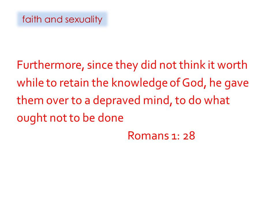 faith and sexuality Furthermore, since they did not think it worth while to retain the knowledge of God, he gave them over to a depraved mind, to do what ought not to be done Romans 1: 28