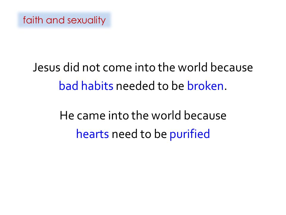 faith and sexuality Jesus did not come into the world because bad habits needed to be broken.