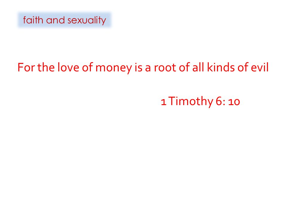 For the love of money is a root of all kinds of evil 1 Timothy 6: 10