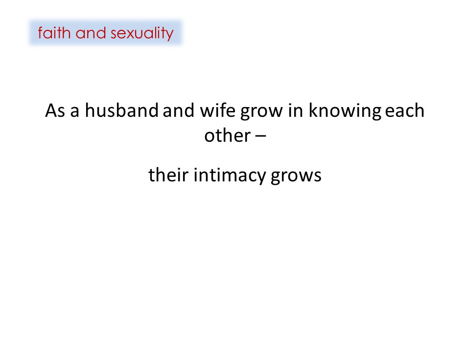 faith and sexuality As a husband and wife grow in knowing each other – their intimacy grows