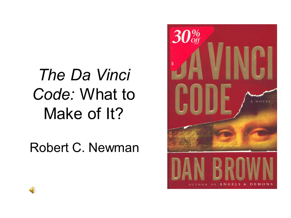 The Da Vinci Code: What to Make of It? Robert C. Newman