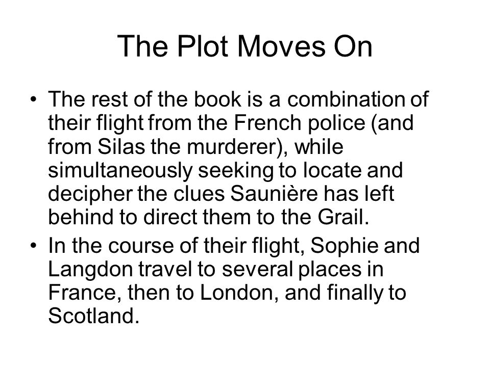 The Plot Moves On The rest of the book is a combination of their flight from the French police (and from Silas the murderer), while simultaneously seeking to locate and decipher the clues Saunière has left behind to direct them to the Grail.