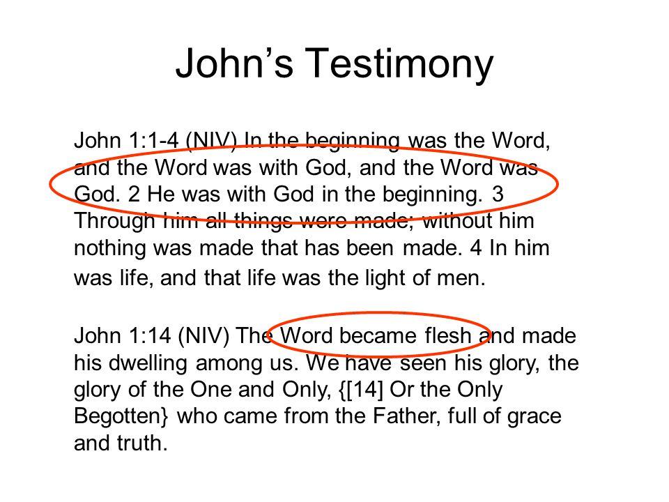 John's Testimony John 1:1-4 (NIV) In the beginning was the Word, and the Word was with God, and the Word was God.