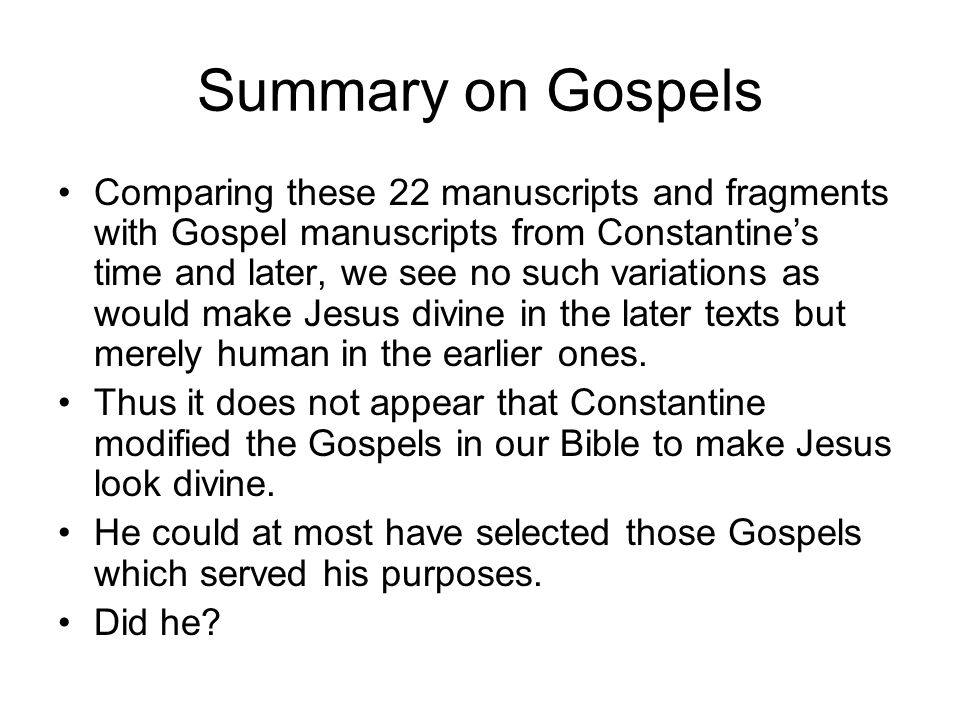 Summary on Gospels Comparing these 22 manuscripts and fragments with Gospel manuscripts from Constantine's time and later, we see no such variations as would make Jesus divine in the later texts but merely human in the earlier ones.