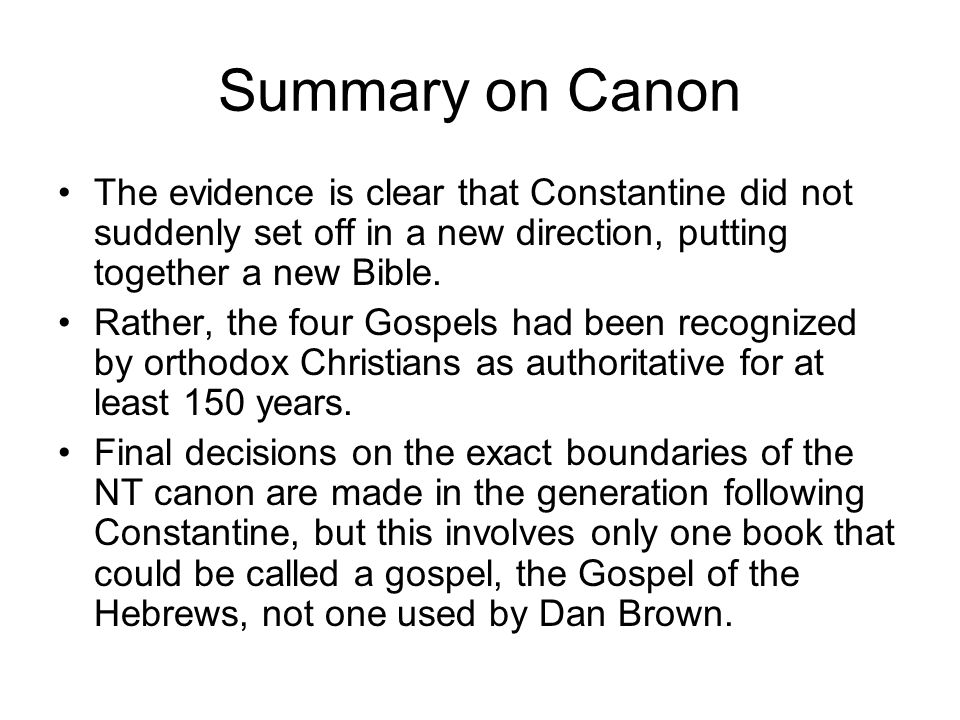 Summary on Canon The evidence is clear that Constantine did not suddenly set off in a new direction, putting together a new Bible.