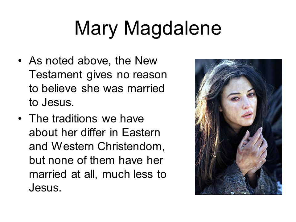 Mary Magdalene As noted above, the New Testament gives no reason to believe she was married to Jesus.
