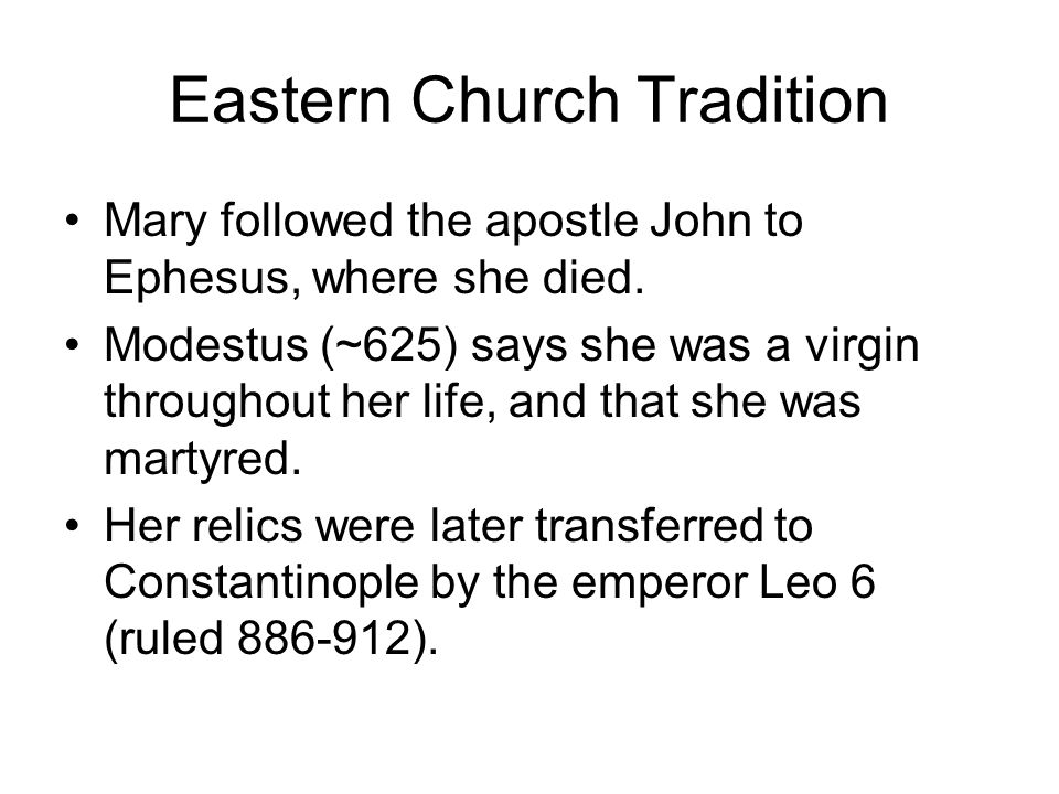 Eastern Church Tradition Mary followed the apostle John to Ephesus, where she died. Modestus (~625) says she was a virgin throughout her life, and tha