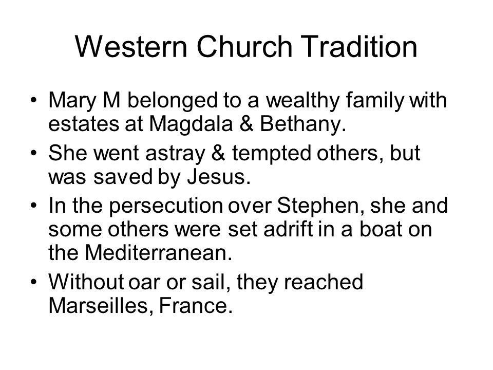 Western Church Tradition Mary M belonged to a wealthy family with estates at Magdala & Bethany. She went astray & tempted others, but was saved by Jes
