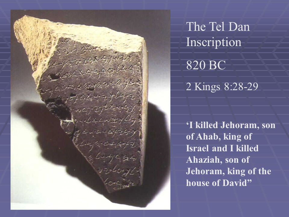 The Tel Dan Inscription 820 BC 2 Kings 8:28-29 'I killed Jehoram, son of Ahab, king of Israel and I killed Ahaziah, son of Jehoram, king of the house of David