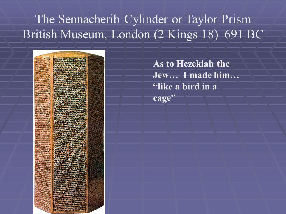 The Sennacherib Cylinder or Taylor Prism British Museum, London (2 Kings 18) 691 BC As to Hezekiah the Jew… I made him… like a bird in a cage