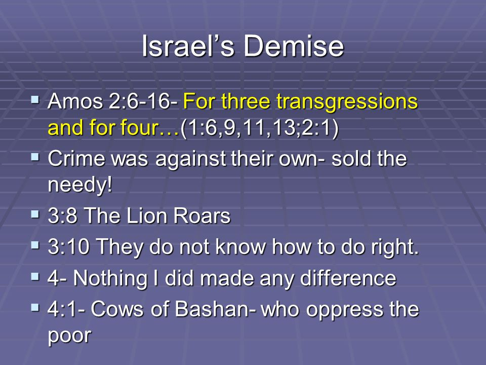 Israel's Demise  Amos 2:6-16- For three transgressions and for four…(1:6,9,11,13;2:1)  Crime was against their own- sold the needy.