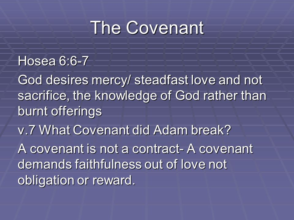 The Covenant Hosea 6:6-7 God desires mercy/ steadfast love and not sacrifice, the knowledge of God rather than burnt offerings v.7 What Covenant did Adam break.
