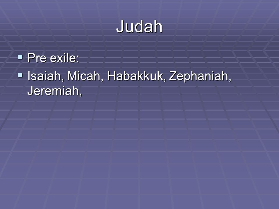 Judah  Pre exile:  Isaiah, Micah, Habakkuk, Zephaniah, Jeremiah,
