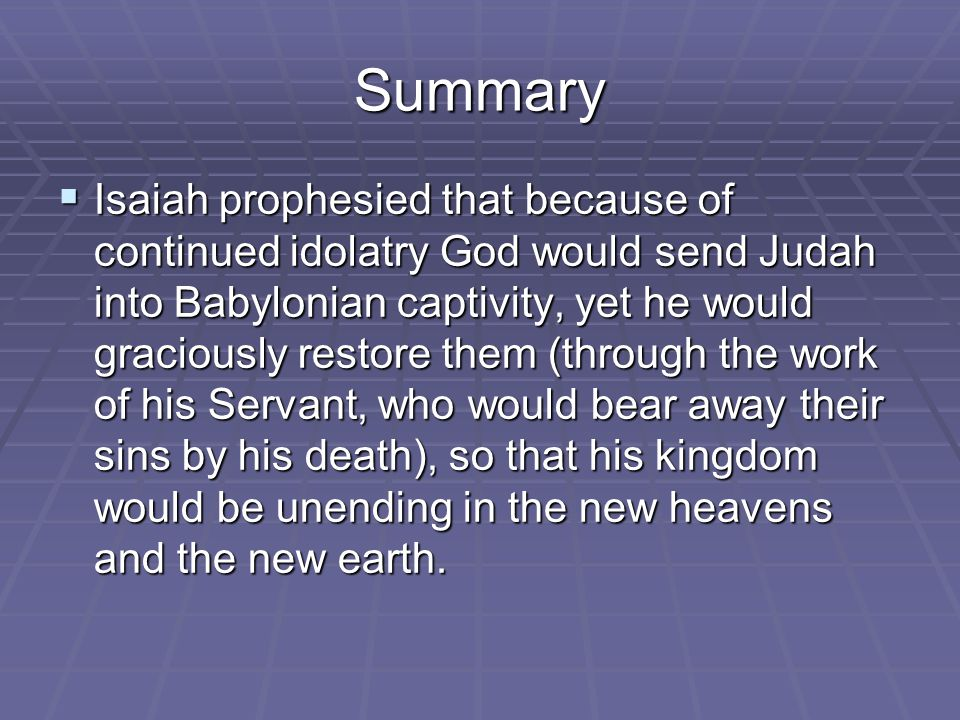 Summary  Isaiah prophesied that because of continued idolatry God would send Judah into Babylonian captivity, yet he would graciously restore them (through the work of his Servant, who would bear away their sins by his death), so that his kingdom would be unending in the new heavens and the new earth.