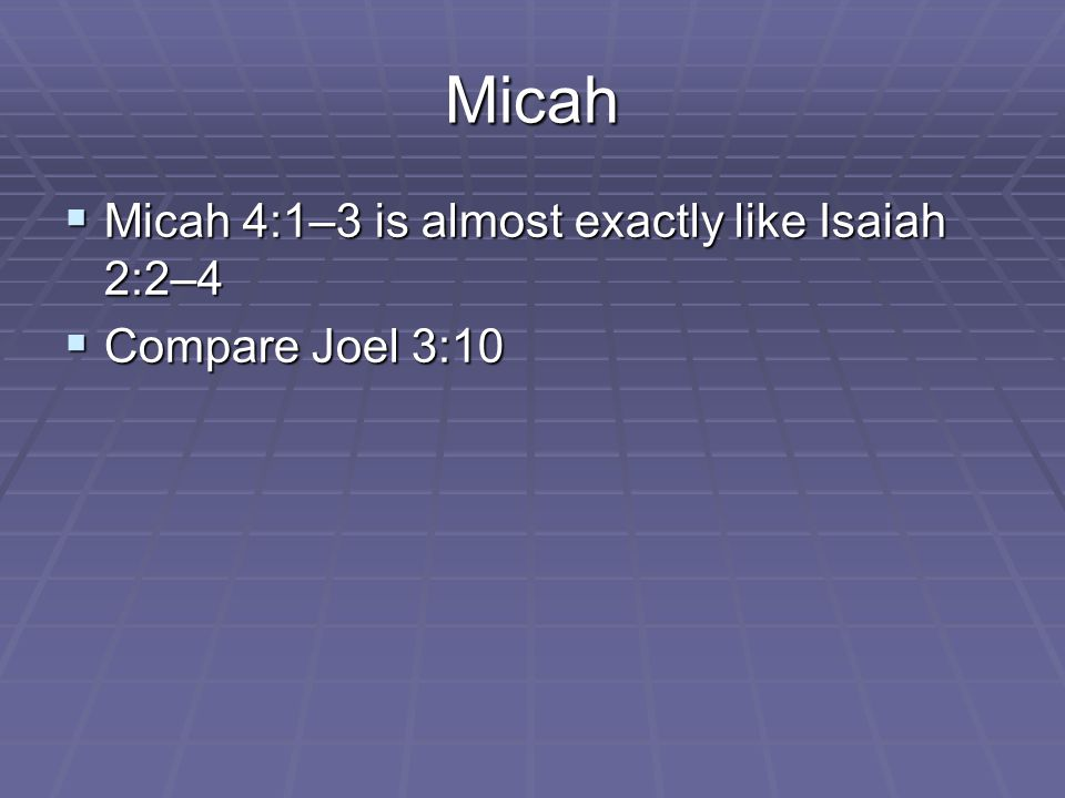 Micah  Micah 4:1–3 is almost exactly like Isaiah 2:2–4  Compare Joel 3:10