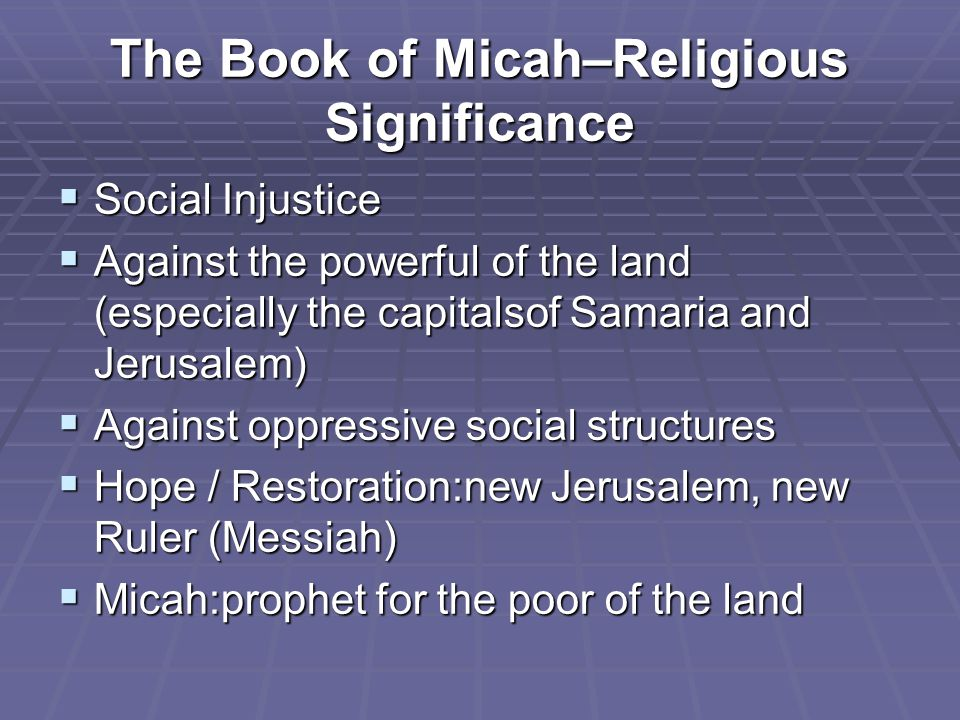 The Book of Micah–Religious Significance  Social Injustice  Against the powerful of the land (especially the capitalsof Samaria and Jerusalem)  Against oppressive social structures  Hope / Restoration:new Jerusalem, new Ruler (Messiah)  Micah:prophet for the poor of the land