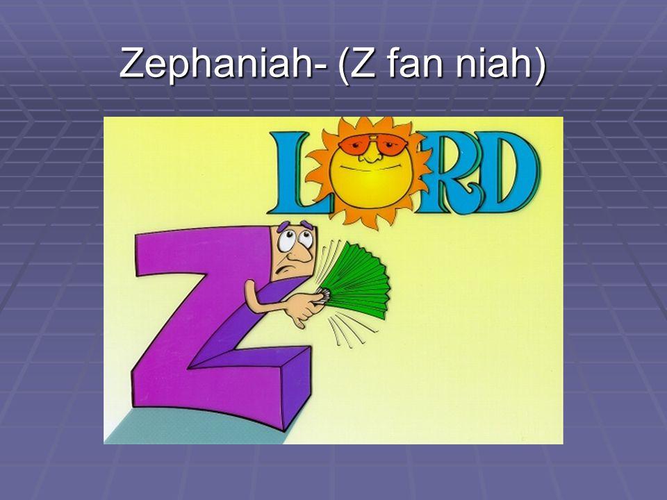 Zephaniah- (Z fan niah)