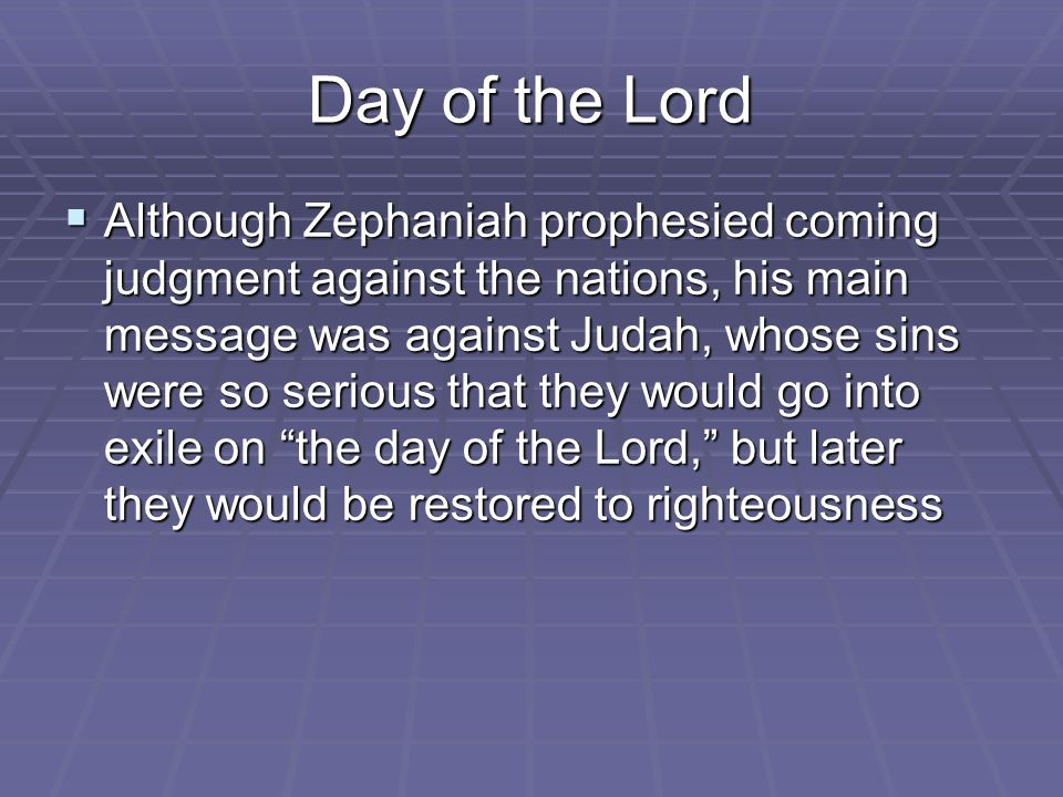 Day of the Lord  Although Zephaniah prophesied coming judgment against the nations, his main message was against Judah, whose sins were so serious that they would go into exile on the day of the Lord, but later they would be restored to righteousness