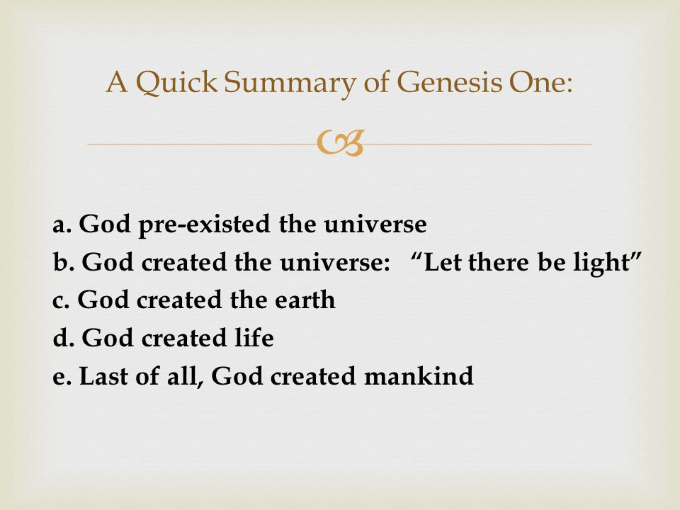  A Quick Summary of Genesis One: a. God pre-existed the universe b.