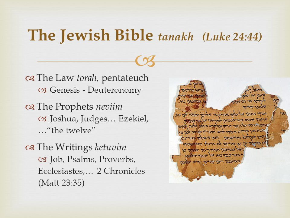   The Law torah, pentateuch  Genesis - Deuteronomy  The Prophets neviim  Joshua, Judges… Ezekiel, … the twelve  The Writings ketuvim  Job, Psalms, Proverbs, Ecclesiastes,… 2 Chronicles (Matt 23:35) The Jewish Bible tanakh (Luke 24:44)