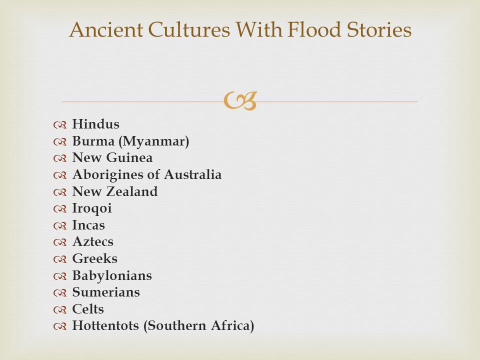  Ancient Cultures With Flood Stories  Hindus  Burma (Myanmar)  New Guinea  Aborigines of Australia  New Zealand  Iroqoi  Incas  Aztecs  Greeks  Babylonians  Sumerians  Celts  Hottentots (Southern Africa)