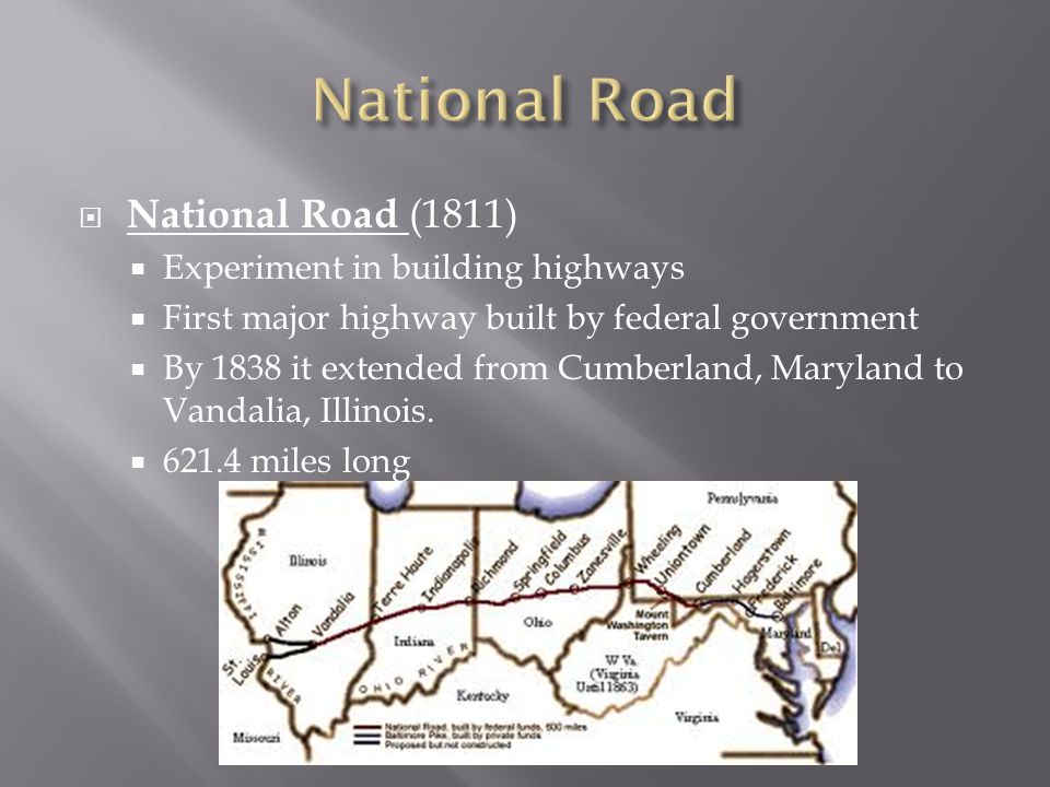  National Road (1811)  Experiment in building highways  First major highway built by federal government  By 1838 it extended from Cumberland, Maryland to Vandalia, Illinois.