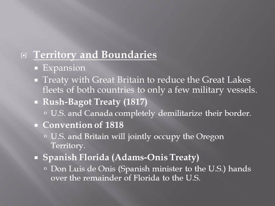  Territory and Boundaries  Expansion  Treaty with Great Britain to reduce the Great Lakes fleets of both countries to only a few military vessels.