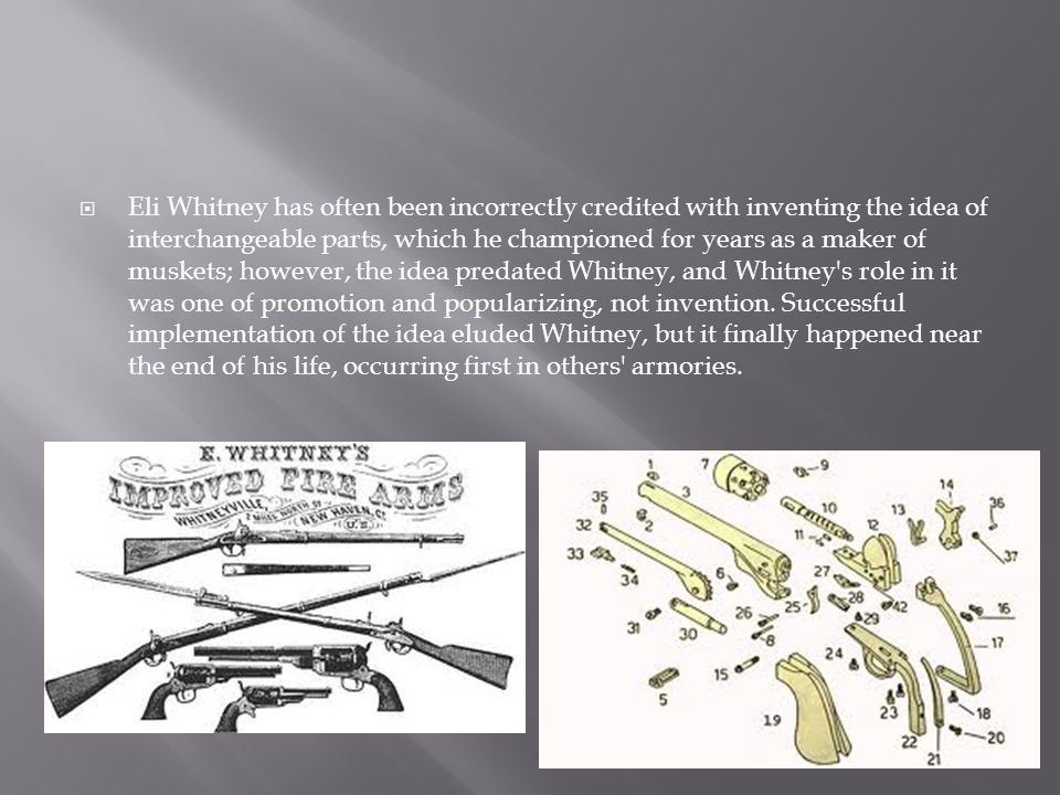  Eli Whitney has often been incorrectly credited with inventing the idea of interchangeable parts, which he championed for years as a maker of muskets; however, the idea predated Whitney, and Whitney s role in it was one of promotion and popularizing, not invention.