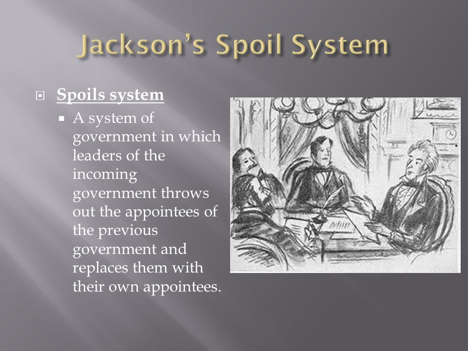  Spoils system  A system of government in which leaders of the incoming government throws out the appointees of the previous government and replaces