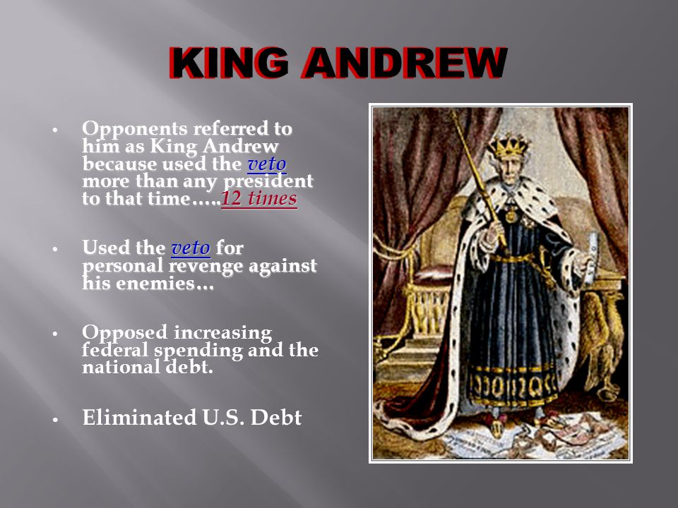 Opponents referred to him as King Andrew because used the veto more than any president to that time…..