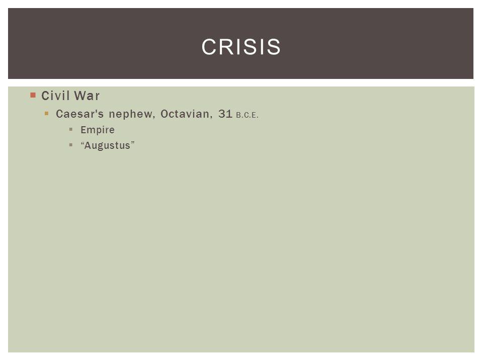  Civil War  Caesar s nephew, Octavian, 31 B.C.E.  Empire  Augustus CRISIS