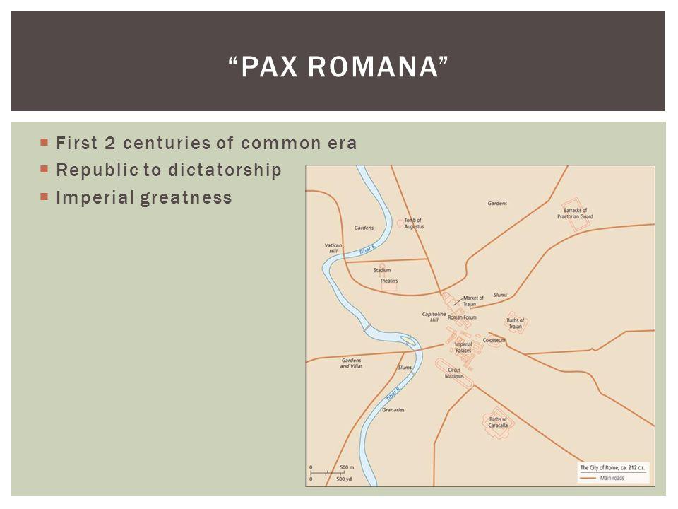  First 2 centuries of common era  Republic to dictatorship  Imperial greatness PAX ROMANA