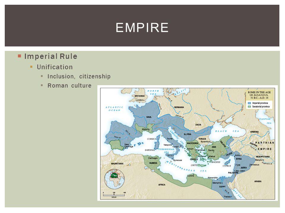  Imperial Rule  Unification  Inclusion, citizenship  Roman culture EMPIRE