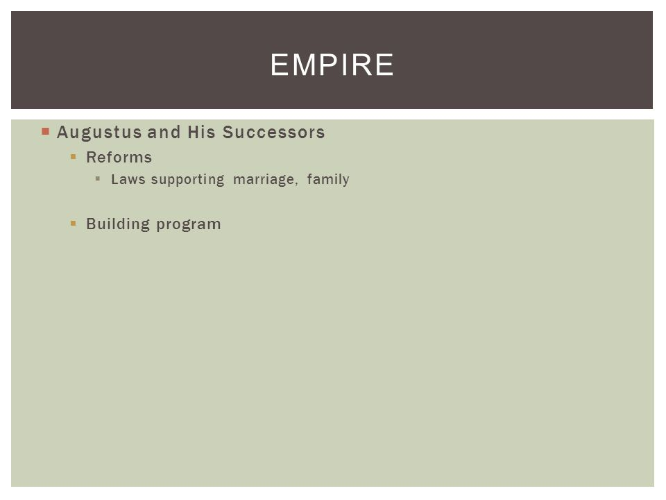  Augustus and His Successors  Reforms  Laws supporting marriage, family  Building program EMPIRE