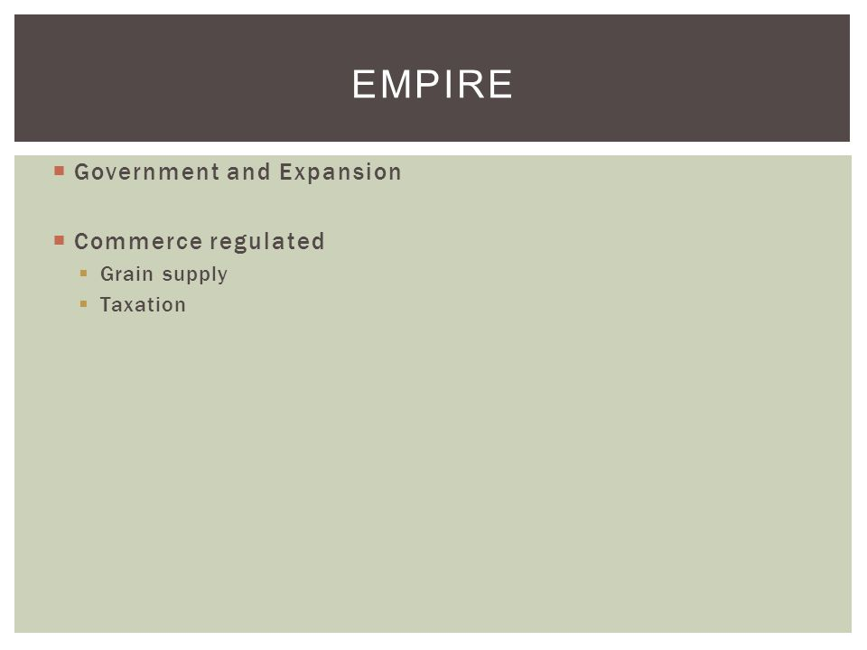  Government and Expansion  Commerce regulated  Grain supply  Taxation EMPIRE