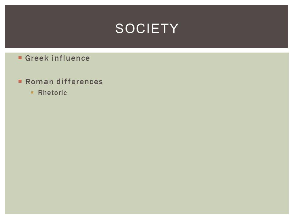  Greek influence  Roman differences  Rhetoric SOCIETY