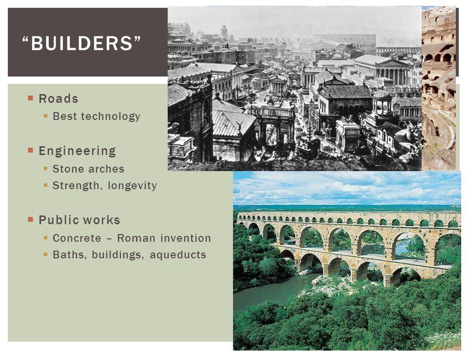  Roads  Best technology  Engineering  Stone arches  Strength, longevity  Public works  Concrete – Roman invention  Baths, buildings, aqueducts BUILDERS