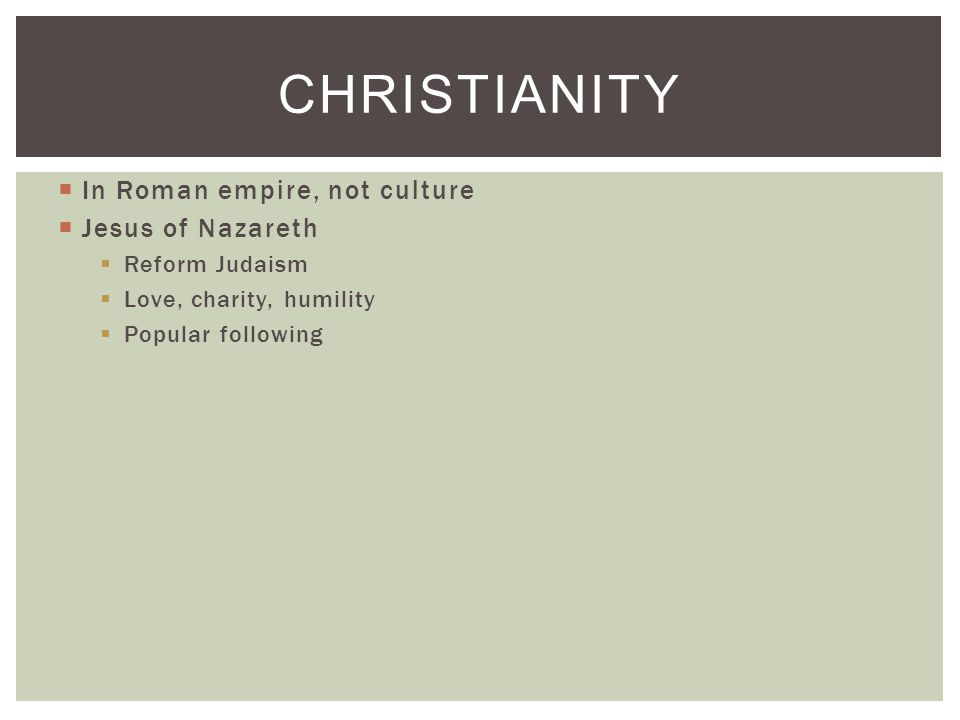  In Roman empire, not culture  Jesus of Nazareth  Reform Judaism  Love, charity, humility  Popular following CHRISTIANITY
