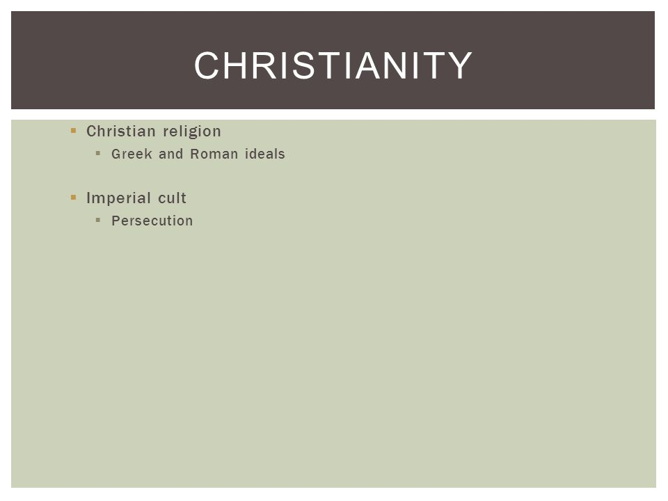 Christian religion  Greek and Roman ideals  Imperial cult  Persecution CHRISTIANITY