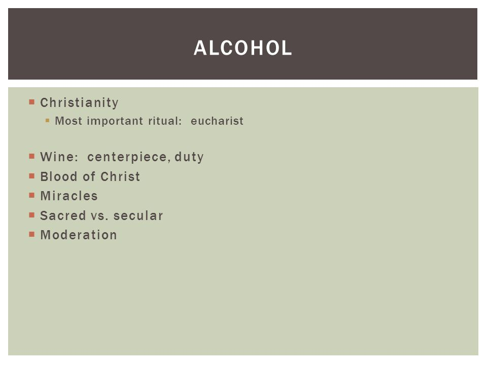  Christianity  Most important ritual: eucharist  Wine: centerpiece, duty  Blood of Christ  Miracles  Sacred vs.
