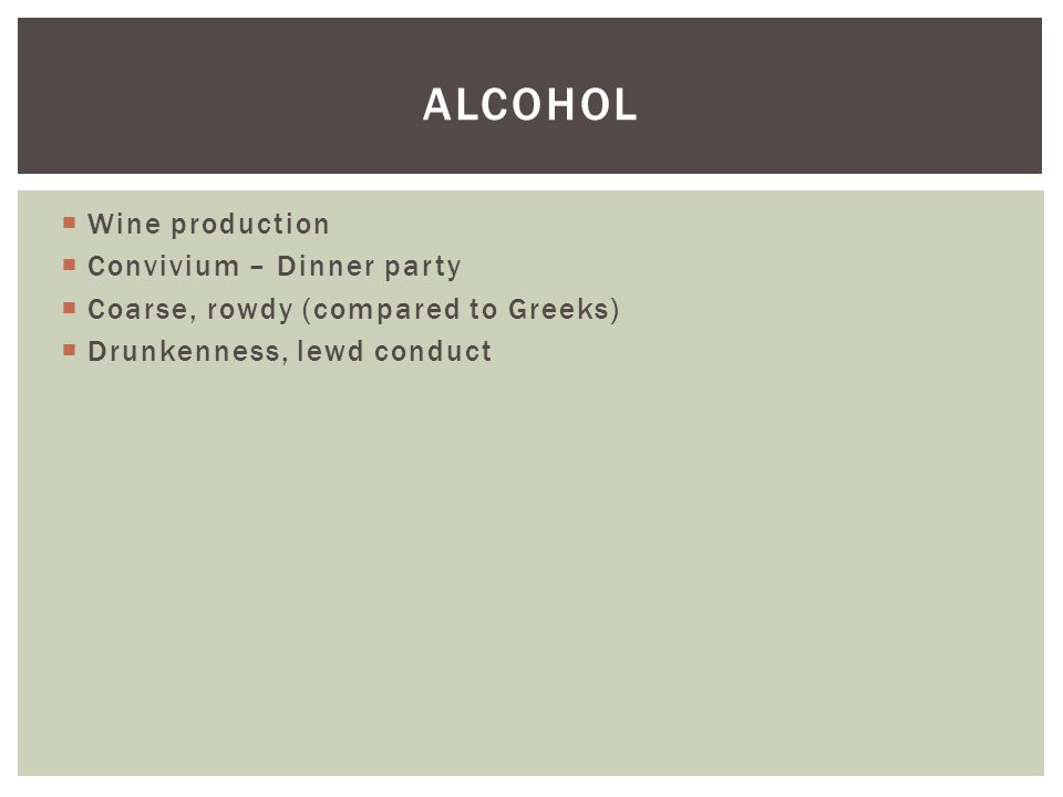  Wine production  Convivium – Dinner party  Coarse, rowdy (compared to Greeks)  Drunkenness, lewd conduct ALCOHOL