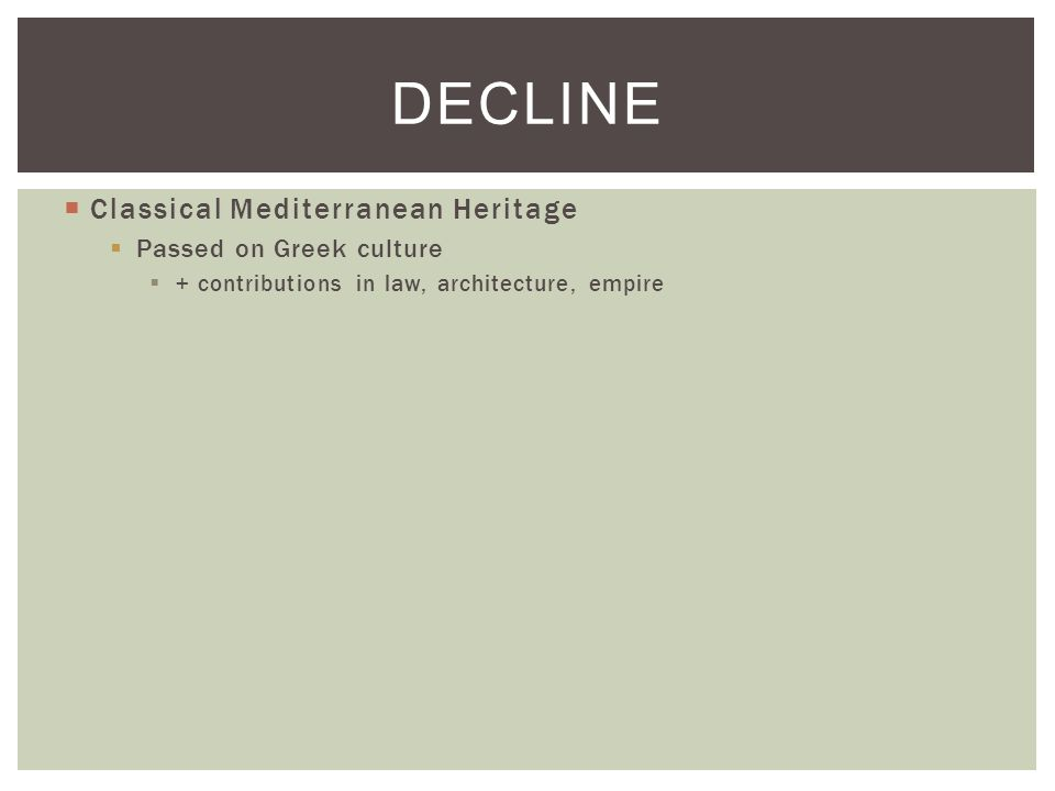  Classical Mediterranean Heritage  Passed on Greek culture  + contributions in law, architecture, empire DECLINE