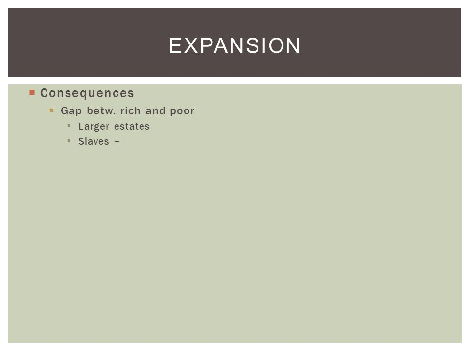  Consequences  Gap betw. rich and poor  Larger estates  Slaves + EXPANSION
