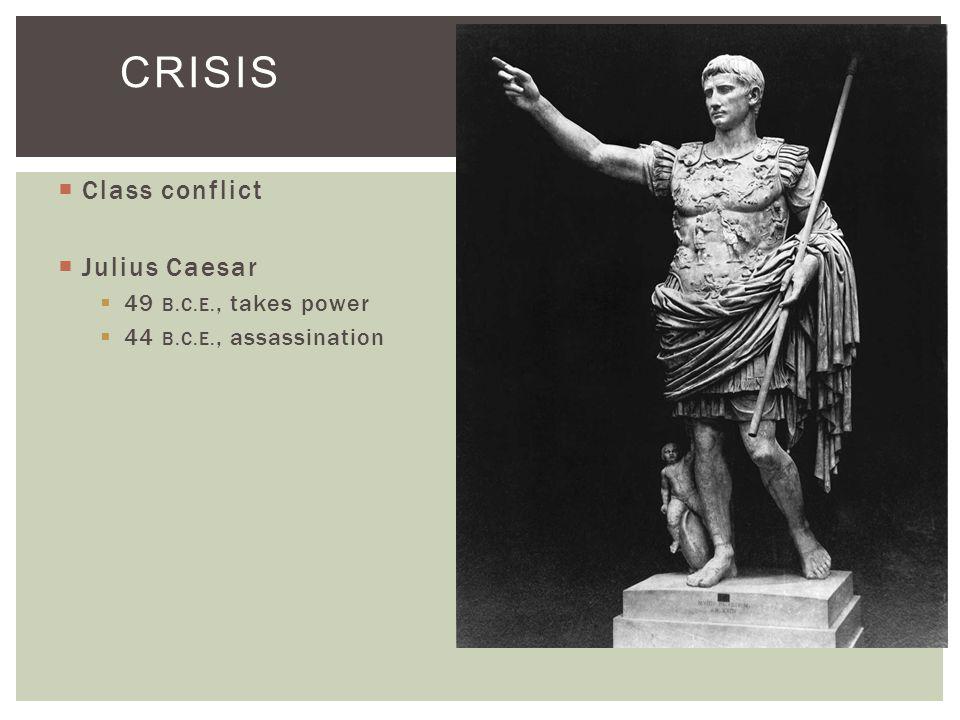  Class conflict  Julius Caesar  49 B.C.E., takes power  44 B.C.E., assassination CRISIS