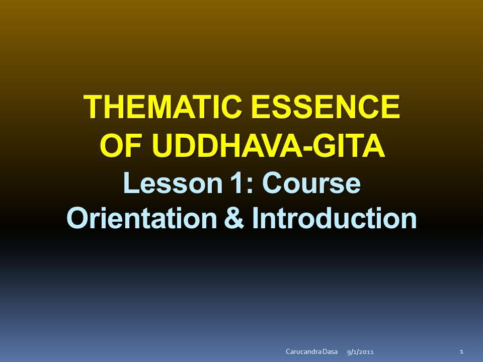 THEMATIC ESSENCE OF UDDHAVA-GITA Lesson 1: Course Orientation & Introduction 9/1/2011Carucandra Dasa 1